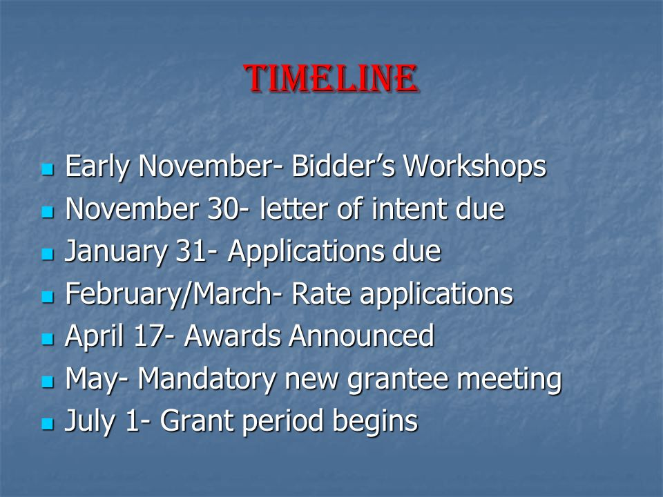 Timeline Early November- Bidder's Workshops Early November- Bidder's Workshops November 30- letter of intent due November 30- letter of intent due January 31- Applications due January 31- Applications due February/March- Rate applications February/March- Rate applications April 17- Awards Announced April 17- Awards Announced May- Mandatory new grantee meeting May- Mandatory new grantee meeting July 1- Grant period begins July 1- Grant period begins