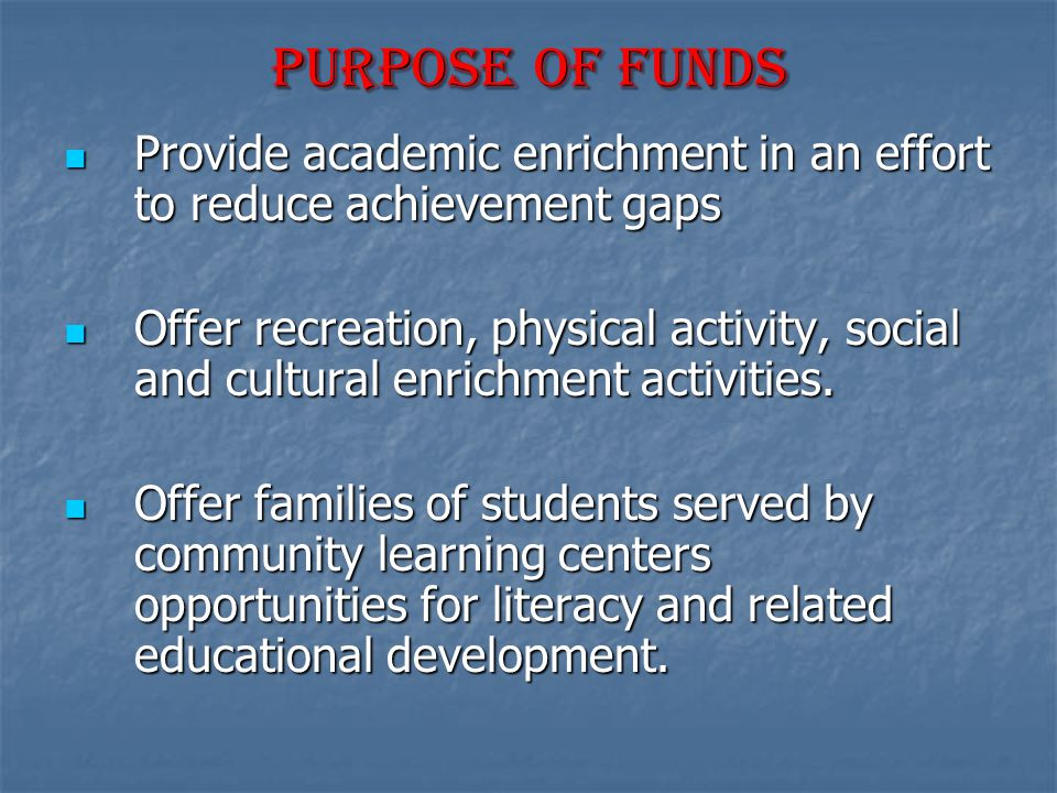 Purpose Of funds Provide academic enrichment in an effort to reduce achievement gaps Provide academic enrichment in an effort to reduce achievement ga