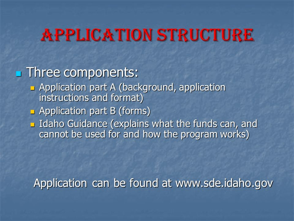 Application Structure Three components: Three components: Application part A (background, application instructions and format) Application part A (background, application instructions and format) Application part B (forms) Application part B (forms) Idaho Guidance (explains what the funds can, and cannot be used for and how the program works) Idaho Guidance (explains what the funds can, and cannot be used for and how the program works) Application can be found at www.sde.idaho.gov