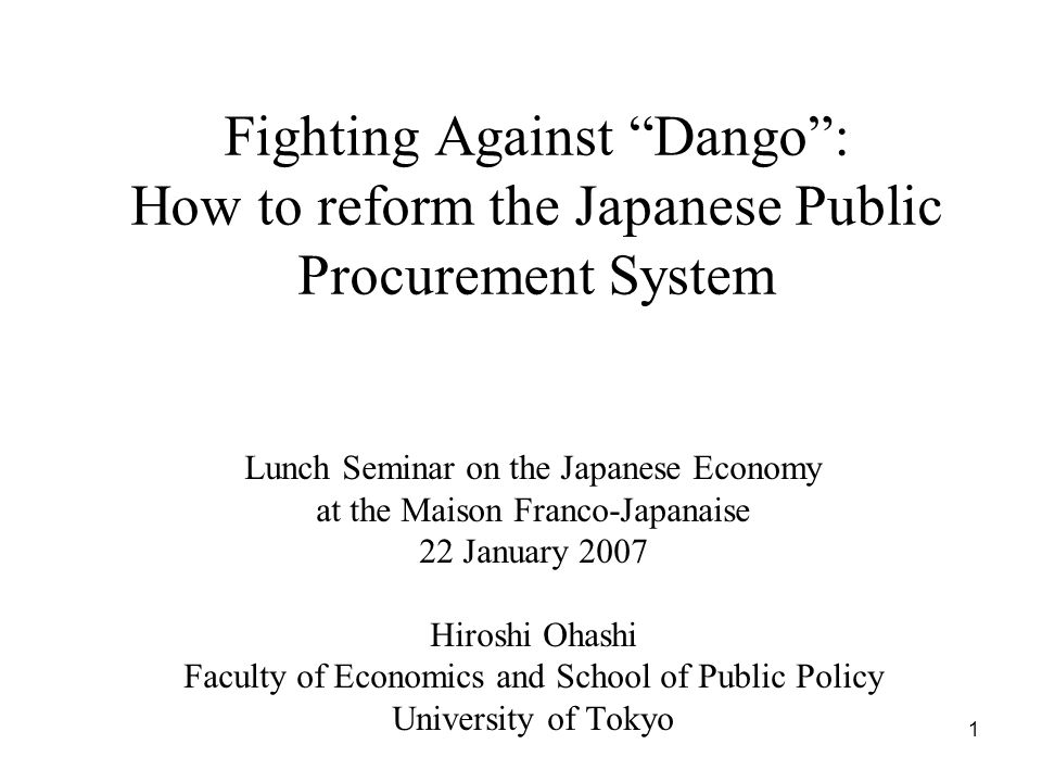 1 Fighting Against Dango : How to reform the Japanese Public Procurement System Lunch Seminar on the Japanese Economy at the Maison Franco-Japanaise 22 January 2007 Hiroshi Ohashi Faculty of Economics and School of Public Policy University of Tokyo