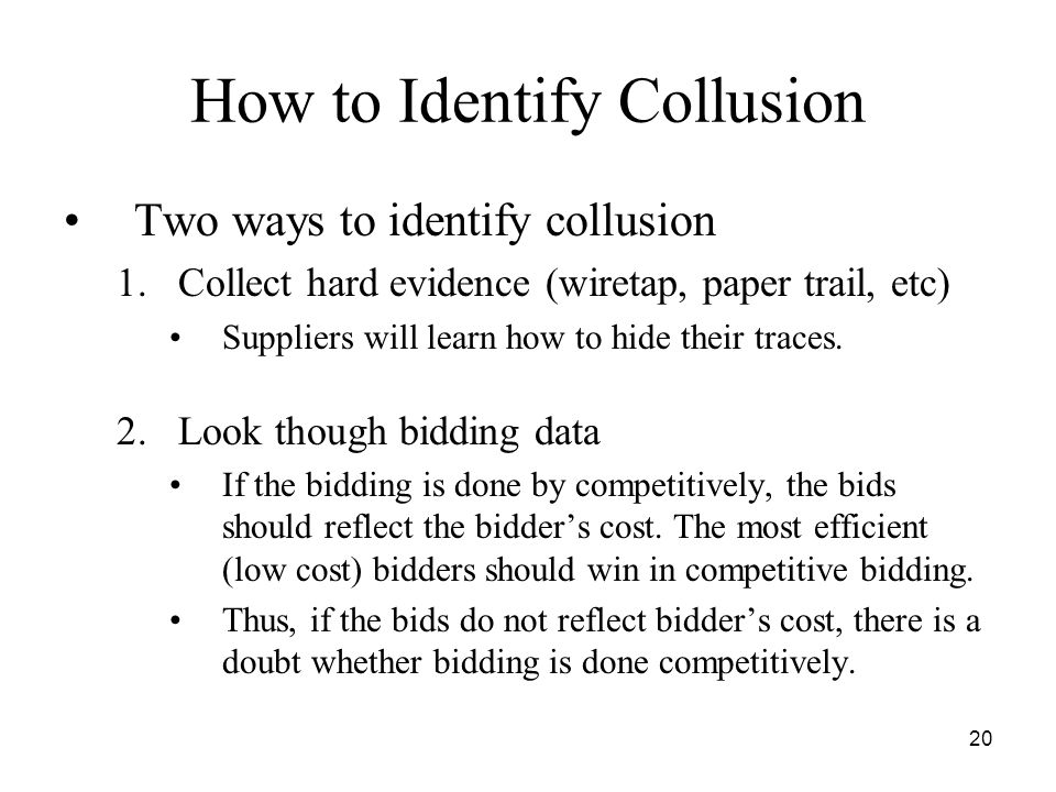 20 How to Identify Collusion Two ways to identify collusion 1.Collect hard evidence (wiretap, paper trail, etc) Suppliers will learn how to hide their