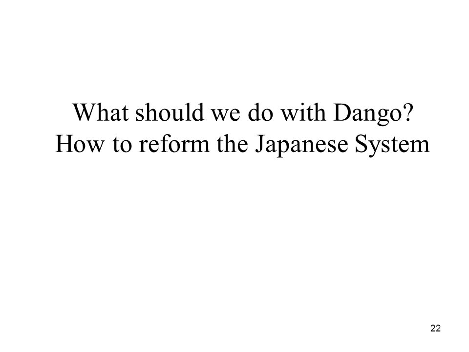 22 What should we do with Dango? How to reform the Japanese System