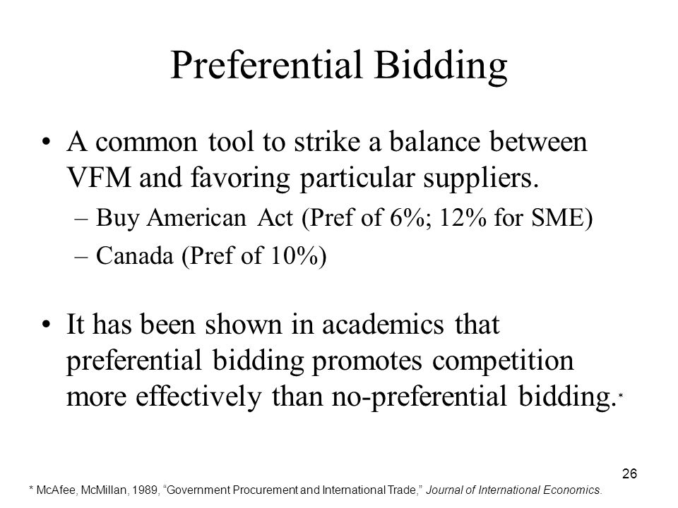 26 Preferential Bidding A common tool to strike a balance between VFM and favoring particular suppliers. –Buy American Act (Pref of 6%; 12% for SME) –