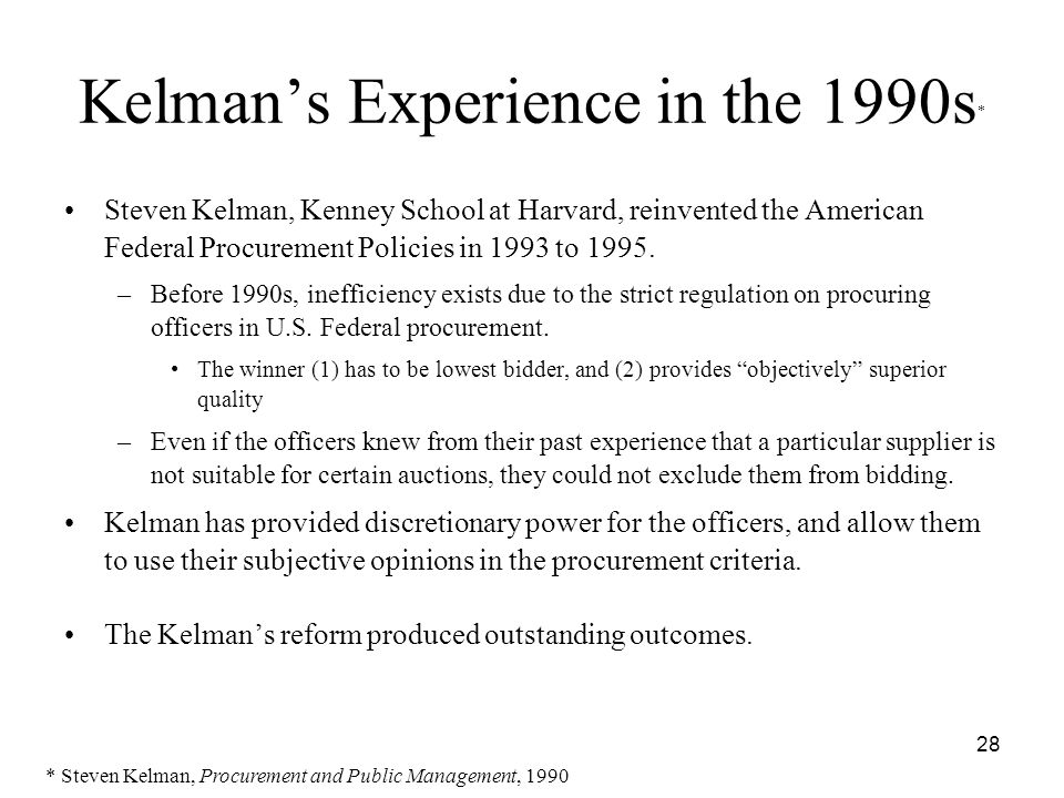 28 Kelman's Experience in the 1990s * Steven Kelman, Kenney School at Harvard, reinvented the American Federal Procurement Policies in 1993 to 1995.
