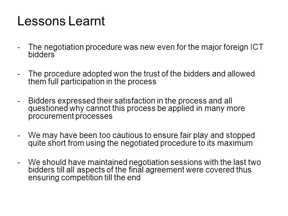 Lessons Learnt -The negotiation procedure was new even for the major foreign ICT bidders -The procedure adopted won the trust of the bidders and allow