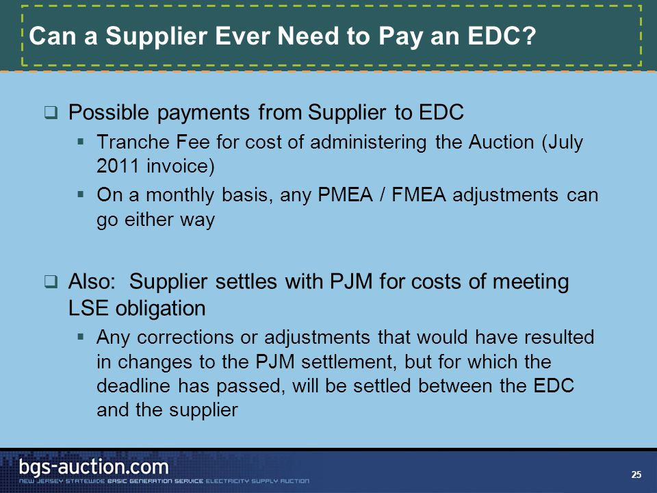 25 Can a Supplier Ever Need to Pay an EDC?  Possible payments from Supplier to EDC  Tranche Fee for cost of administering the Auction (July 2011 inv