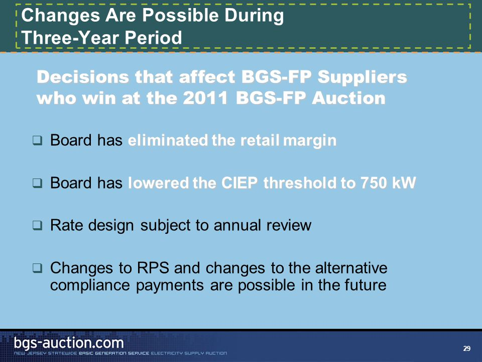 29 Changes Are Possible During Three-Year Period eliminated the retail margin  Board has eliminated the retail margin lowered the CIEP threshold to 750 kW  Board has lowered the CIEP threshold to 750 kW  Rate design subject to annual review  Changes to RPS and changes to the alternative compliance payments are possible in the future Decisions that affect BGS-FP Suppliers who win at the 2011 BGS-FP Auction