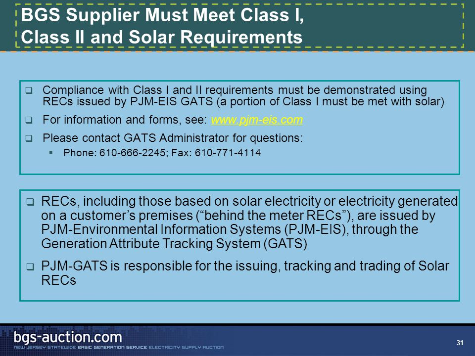 31 BGS Supplier Must Meet Class I, Class II and Solar Requirements  Compliance with Class I and II requirements must be demonstrated using RECs issued by PJM-EIS GATS (a portion of Class I must be met with solar)  For information and forms, see: www.pjm-eis.com  Please contact GATS Administrator for questions:  Phone: 610-666-2245; Fax: 610-771-4114  RECs, including those based on solar electricity or electricity generated on a customer's premises ( behind the meter RECs ), are issued by PJM-Environmental Information Systems (PJM-EIS), through the Generation Attribute Tracking System (GATS)  PJM-GATS is responsible for the issuing, tracking and trading of Solar RECs
