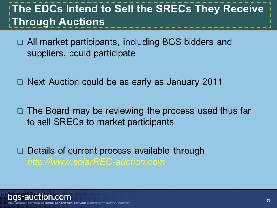 39 The EDCs Intend to Sell the SRECs They Receive Through Auctions  All market participants, including BGS bidders and suppliers, could participate 