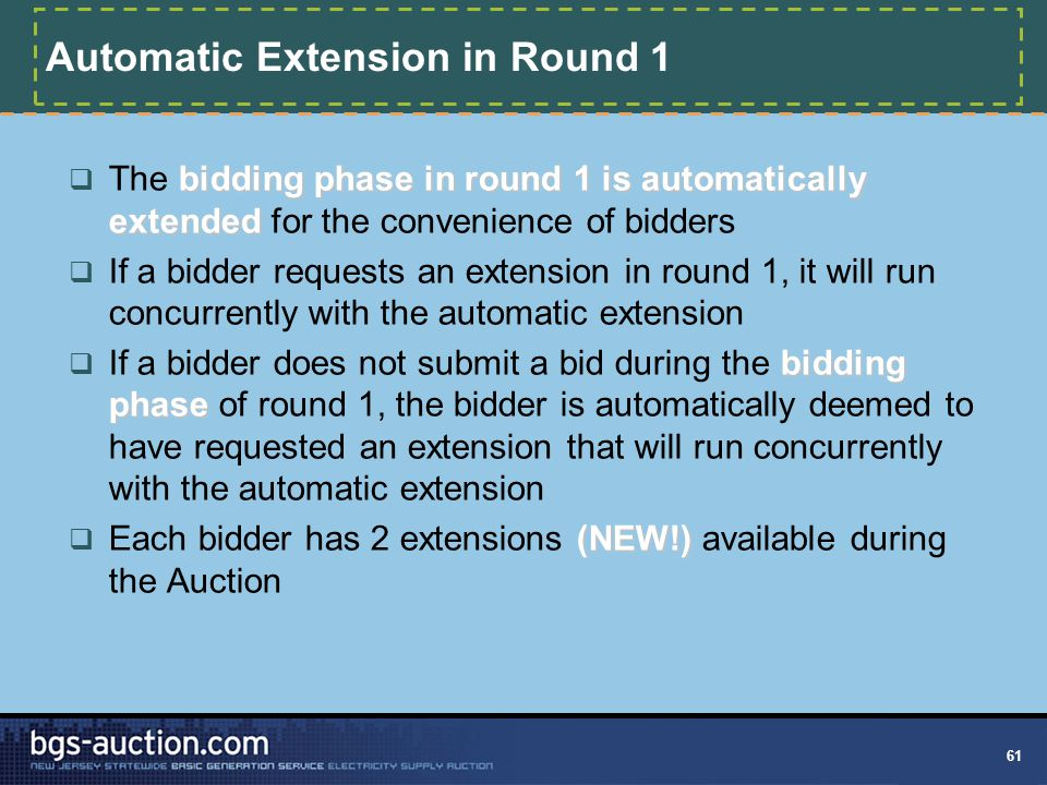 61 Automatic Extension in Round 1 bidding phase in round 1 is automatically extended  The bidding phase in round 1 is automatically extended for the convenience of bidders  If a bidder requests an extension in round 1, it will run concurrently with the automatic extension bidding phase  If a bidder does not submit a bid during the bidding phase of round 1, the bidder is automatically deemed to have requested an extension that will run concurrently with the automatic extension (NEW!)  Each bidder has 2 extensions (NEW!) available during the Auction