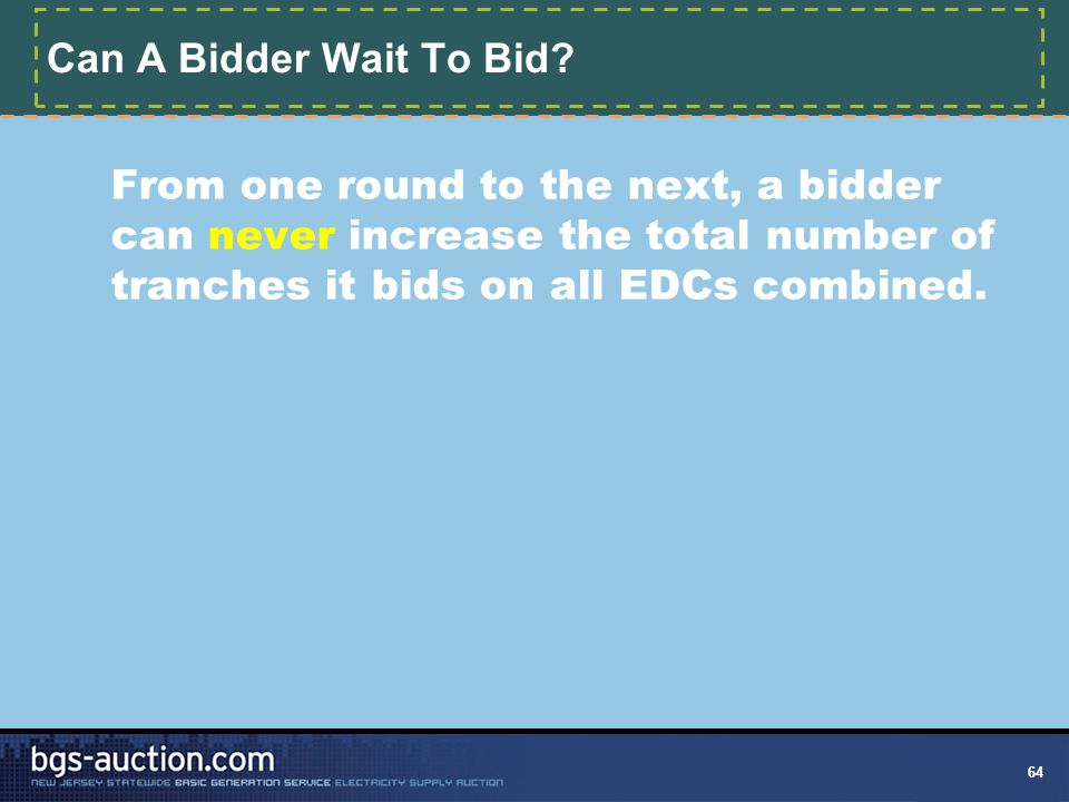 64 Can A Bidder Wait To Bid? From one round to the next, a bidder can never increase the total number of tranches it bids on all EDCs combined.