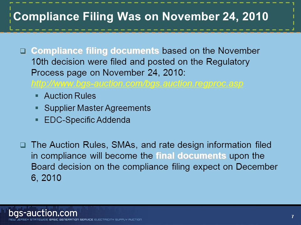 7 Compliance Filing Was on November 24, 2010  Compliance filing documents  Compliance filing documents based on the November 10th decision were filed and posted on the Regulatory Process page on November 24, 2010: http://www.bgs-auction.com/bgs.auction.regproc.asp  Auction Rules  Supplier Master Agreements  EDC-Specific Addenda final documents  The Auction Rules, SMAs, and rate design information filed in compliance will become the final documents upon the Board decision on the compliance filing expect on December 6, 2010