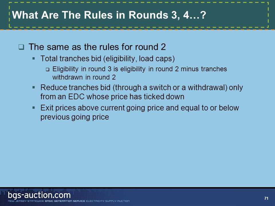 71 What Are The Rules in Rounds 3, 4…?  The same as the rules for round 2  Total tranches bid (eligibility, load caps)  Eligibility in round 3 is e