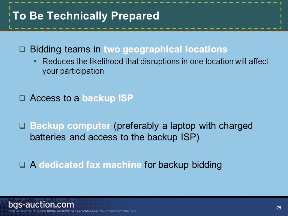 75 To Be Technically Prepared two geographical locations  Bidding teams in two geographical locations  Reduces the likelihood that disruptions in one location will affect your participation backup ISP  Access to a backup ISP  Backup computer  Backup computer (preferably a laptop with charged batteries and access to the backup ISP) dedicated fax machine  A dedicated fax machine for backup bidding