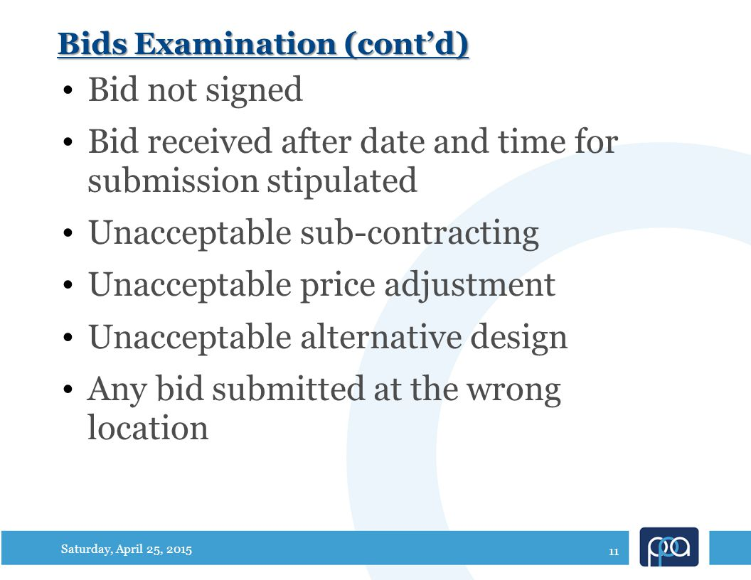 Bids Examination (cont'd) Bid not signed Bid received after date and time for submission stipulated Unacceptable sub-contracting Unacceptable price adjustment Unacceptable alternative design Any bid submitted at the wrong location Saturday, April 25, 2015 11