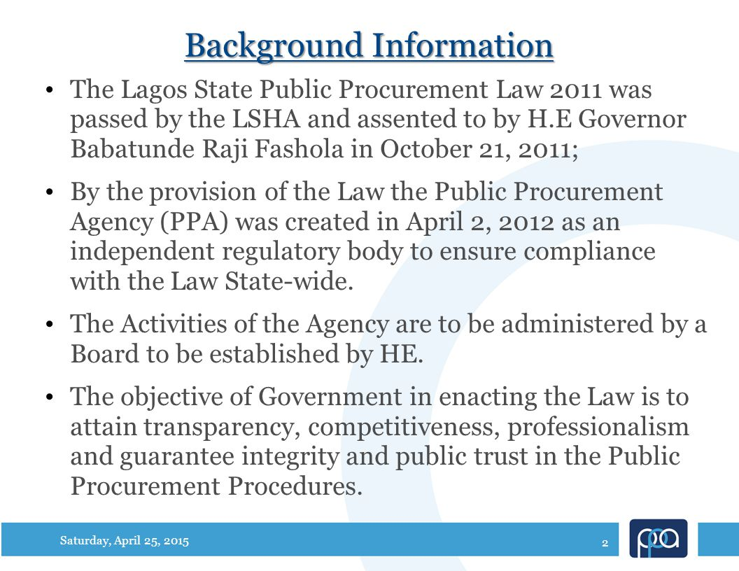 Background Information The Lagos State Public Procurement Law 2011 was passed by the LSHA and assented to by H.E Governor Babatunde Raji Fashola in October 21, 2011; By the provision of the Law the Public Procurement Agency (PPA) was created in April 2, 2012 as an independent regulatory body to ensure compliance with the Law State-wide.