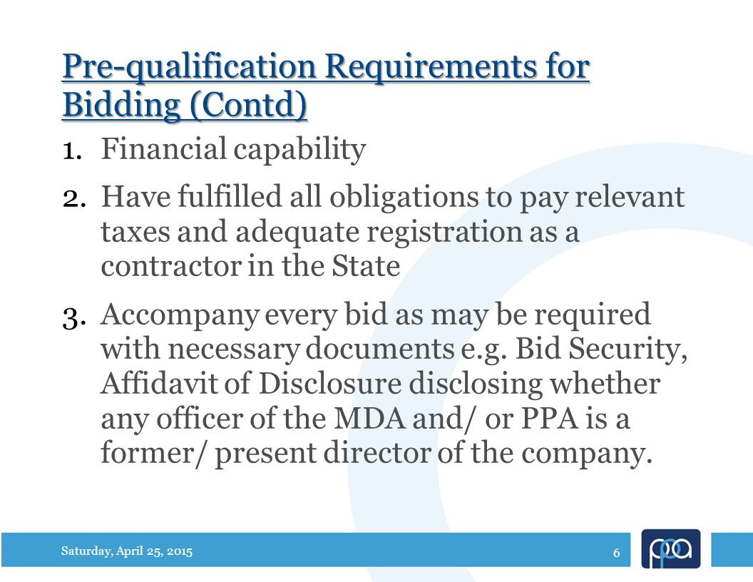 Pre-qualification Requirements for Bidding (Contd) 1.Financial capability 2.Have fulfilled all obligations to pay relevant taxes and adequate registration as a contractor in the State 3.Accompany every bid as may be required with necessary documents e.g.