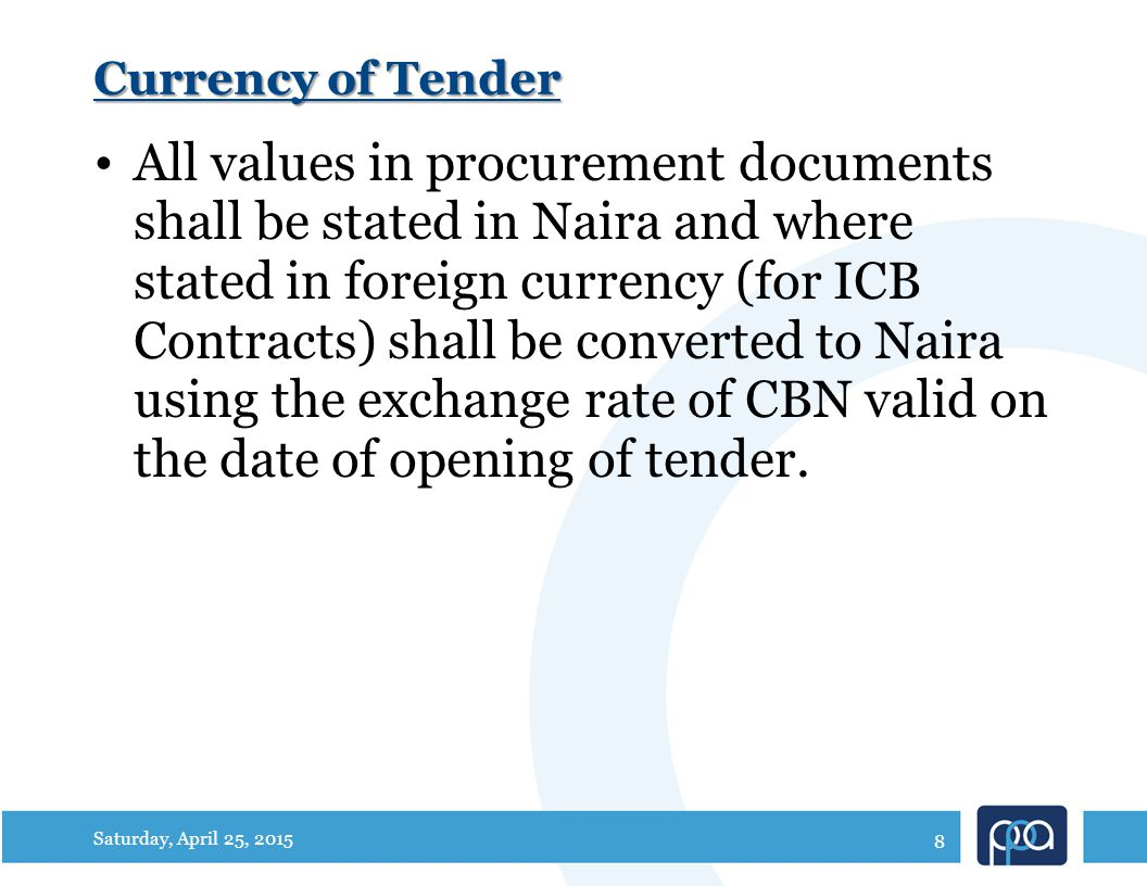 Currency of Tender All values in procurement documents shall be stated in Naira and where stated in foreign currency (for ICB Contracts) shall be converted to Naira using the exchange rate of CBN valid on the date of opening of tender.