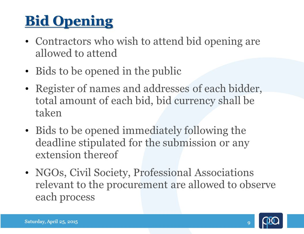 Bid Opening Contractors who wish to attend bid opening are allowed to attend Bids to be opened in the public Register of names and addresses of each bidder, total amount of each bid, bid currency shall be taken Bids to be opened immediately following the deadline stipulated for the submission or any extension thereof NGOs, Civil Society, Professional Associations relevant to the procurement are allowed to observe each process Saturday, April 25, 2015 9