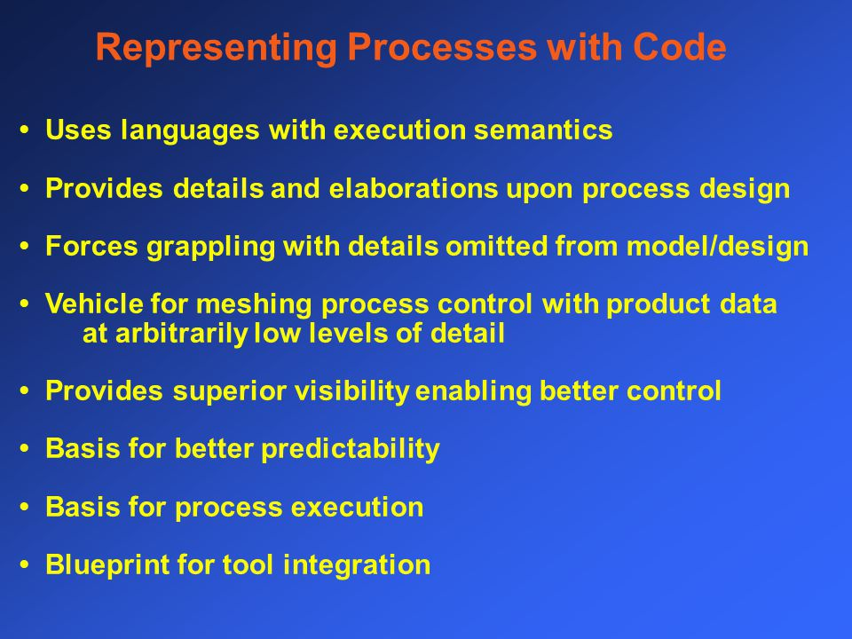 Representing Processes with Code Uses languages with execution semantics Provides details and elaborations upon process design Forces grappling with details omitted from model/design Vehicle for meshing process control with product data at arbitrarily low levels of detail Provides superior visibility enabling better control Basis for better predictability Basis for process execution Blueprint for tool integration