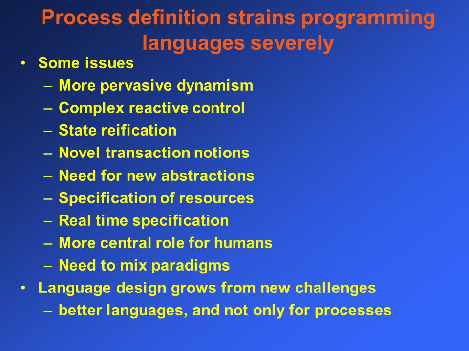Process definition strains programming languages severely Some issues –More pervasive dynamism –Complex reactive control –State reification –Novel transaction notions –Need for new abstractions –Specification of resources –Real time specification –More central role for humans –Need to mix paradigms Language design grows from new challenges –better languages, and not only for processes