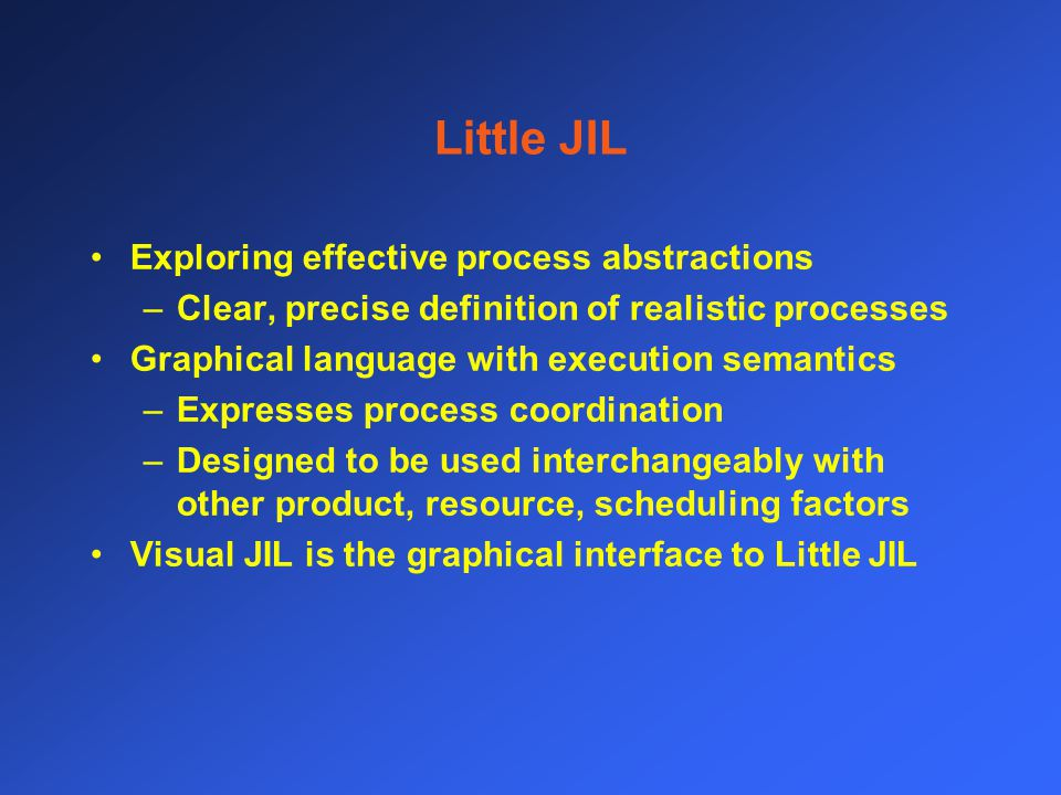 Little JIL Exploring effective process abstractions –Clear, precise definition of realistic processes Graphical language with execution semantics –Expresses process coordination –Designed to be used interchangeably with other product, resource, scheduling factors Visual JIL is the graphical interface to Little JIL