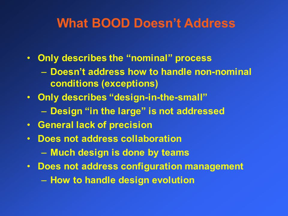 What BOOD Doesn't Address Only describes the nominal process –Doesn't address how to handle non-nominal conditions (exceptions) Only describes design-in-the-small –Design in the large is not addressed General lack of precision Does not address collaboration –Much design is done by teams Does not address configuration management –How to handle design evolution