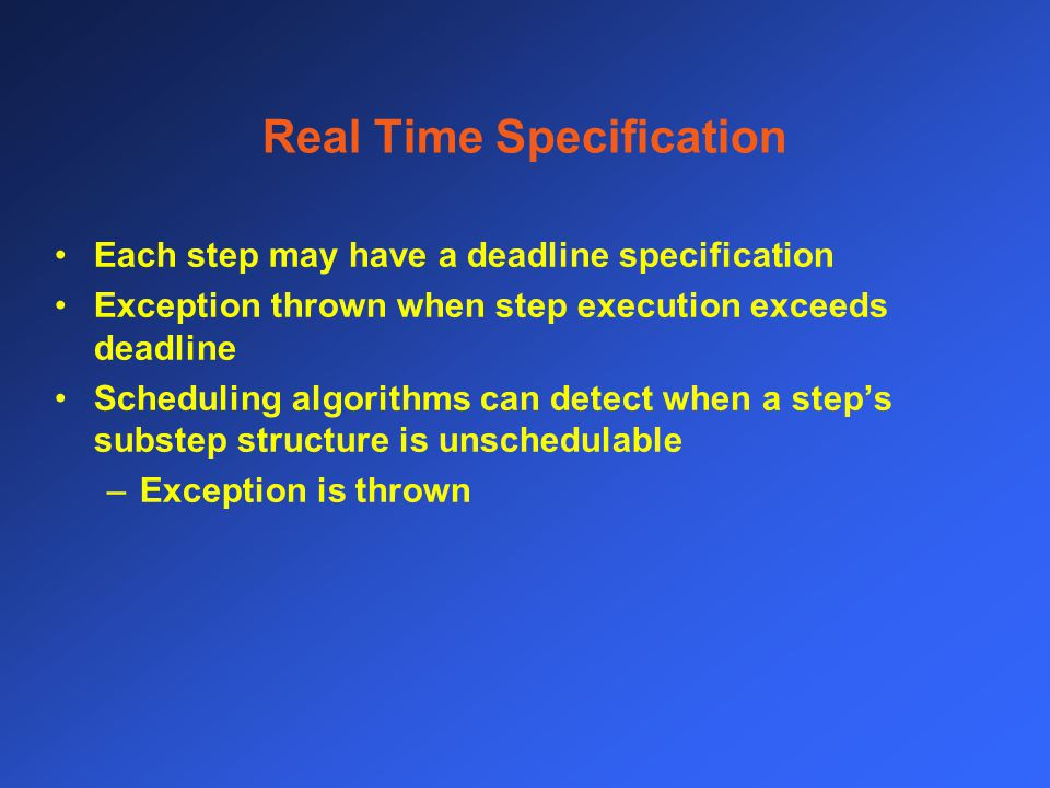 Real Time Specification Each step may have a deadline specification Exception thrown when step execution exceeds deadline Scheduling algorithms can detect when a step's substep structure is unschedulable –Exception is thrown
