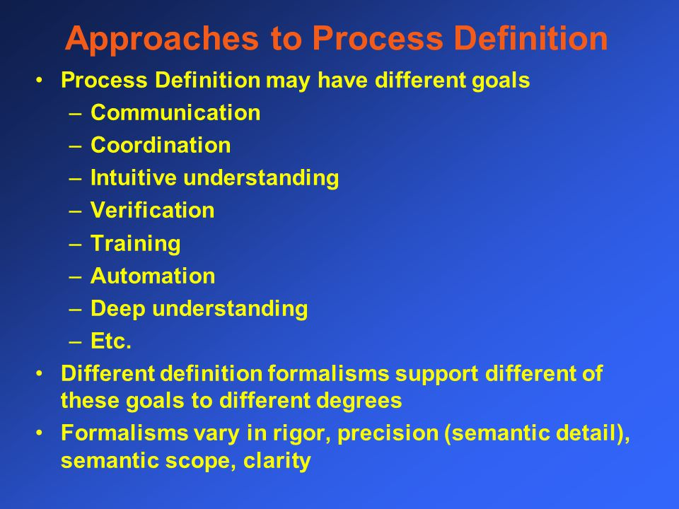 Approaches to Process Definition Process Definition may have different goals –Communication –Coordination –Intuitive understanding –Verification –Training –Automation –Deep understanding –Etc.