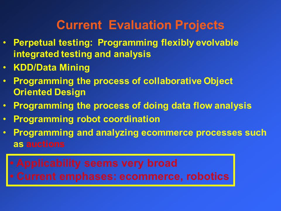 Current Evaluation Projects Perpetual testing: Programming flexibly evolvable integrated testing and analysis KDD/Data Mining Programming the process of collaborative Object Oriented Design Programming the process of doing data flow analysis Programming robot coordination Programming and analyzing ecommerce processes such as auctions Applicability seems very broad Current emphases: ecommerce, robotics