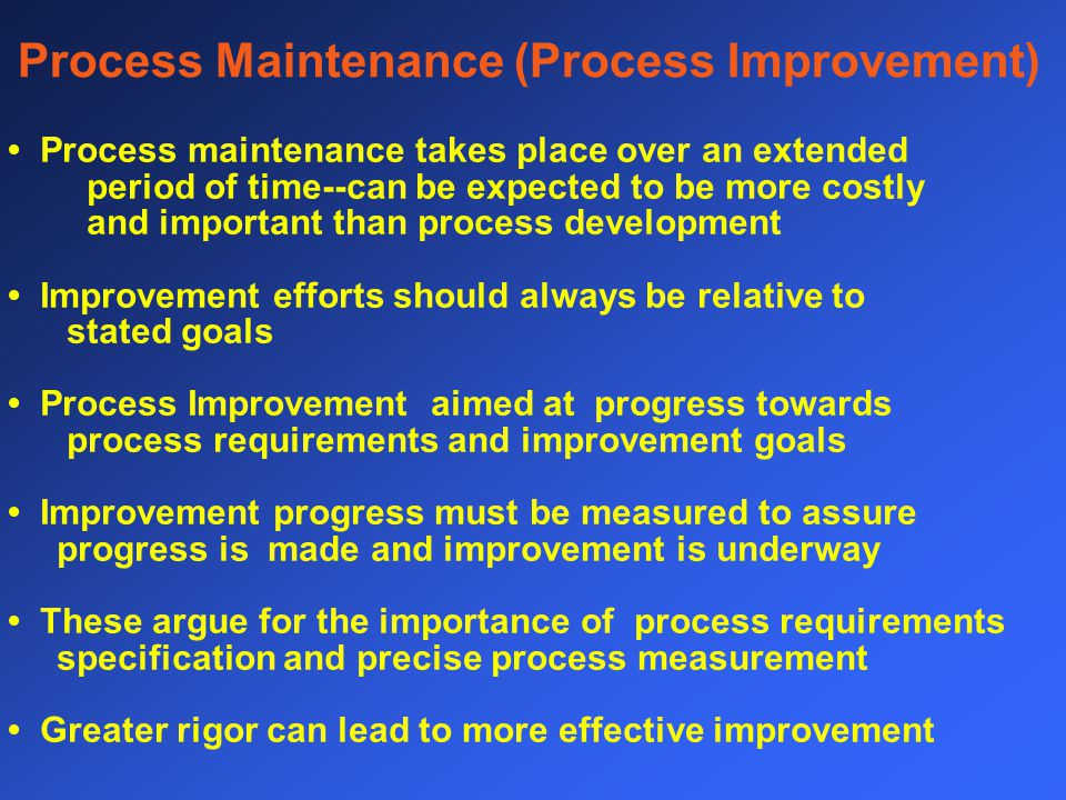 Process Maintenance (Process Improvement) Process maintenance takes place over an extended period of time--can be expected to be more costly and important than process development Improvement efforts should always be relative to stated goals Process Improvement aimed at progress towards process requirements and improvement goals Improvement progress must be measured to assure progress is made and improvement is underway These argue for the importance of process requirements specification and precise process measurement Greater rigor can lead to more effective improvement