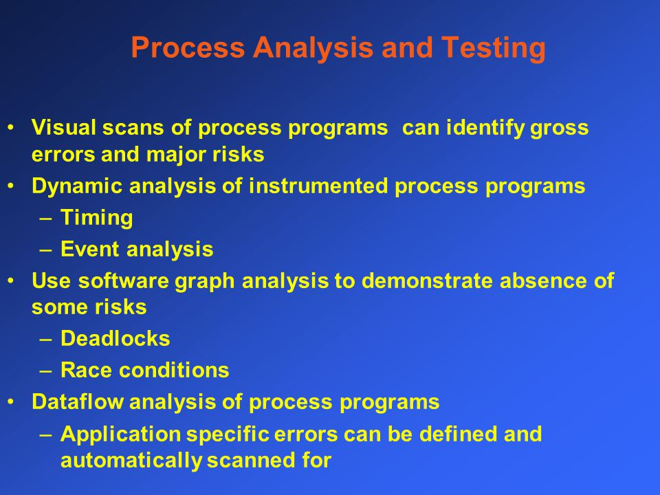 Process Analysis and Testing Visual scans of process programs can identify gross errors and major risks Dynamic analysis of instrumented process programs –Timing –Event analysis Use software graph analysis to demonstrate absence of some risks –Deadlocks –Race conditions Dataflow analysis of process programs –Application specific errors can be defined and automatically scanned for