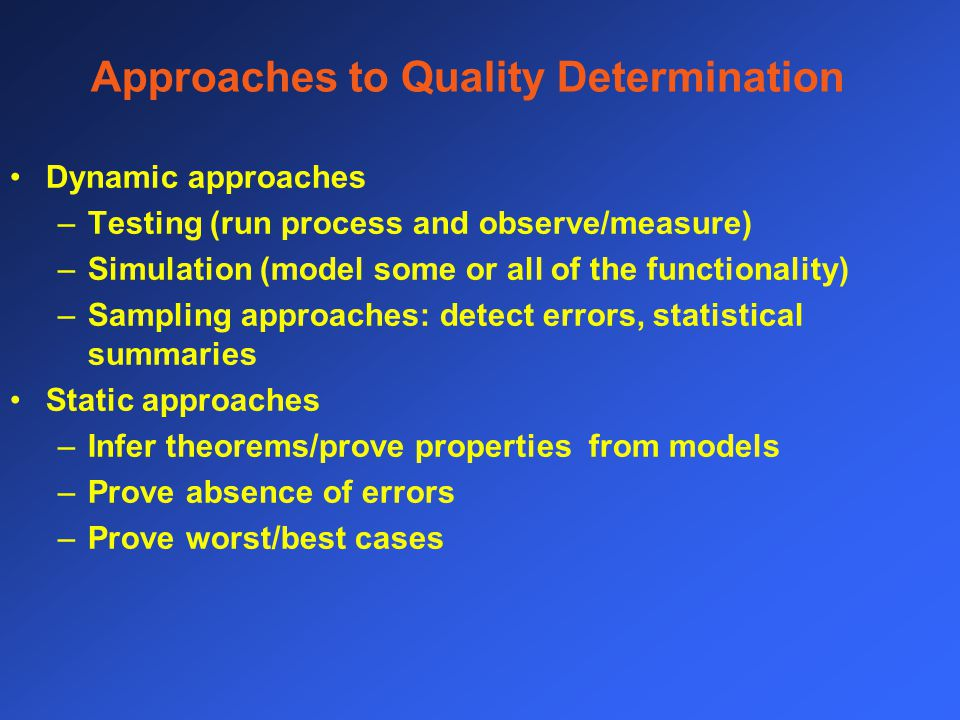 Approaches to Quality Determination Dynamic approaches –Testing (run process and observe/measure) –Simulation (model some or all of the functionality) –Sampling approaches: detect errors, statistical summaries Static approaches –Infer theorems/prove properties from models –Prove absence of errors –Prove worst/best cases