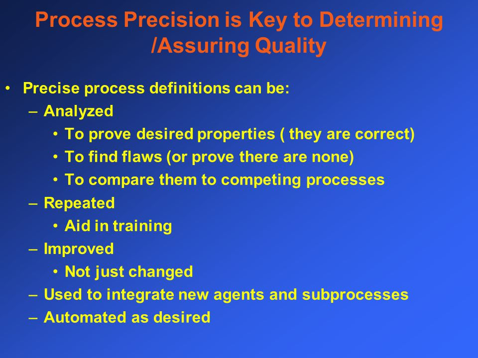 Process Precision is Key to Determining /Assuring Quality Precise process definitions can be: –Analyzed To prove desired properties ( they are correct) To find flaws (or prove there are none) To compare them to competing processes –Repeated Aid in training –Improved Not just changed –Used to integrate new agents and subprocesses –Automated as desired