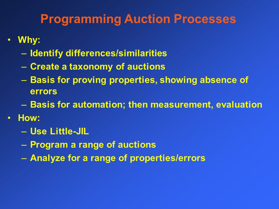 Programming Auction Processes Why: –Identify differences/similarities –Create a taxonomy of auctions –Basis for proving properties, showing absence of errors –Basis for automation; then measurement, evaluation How: –Use Little-JIL –Program a range of auctions –Analyze for a range of properties/errors