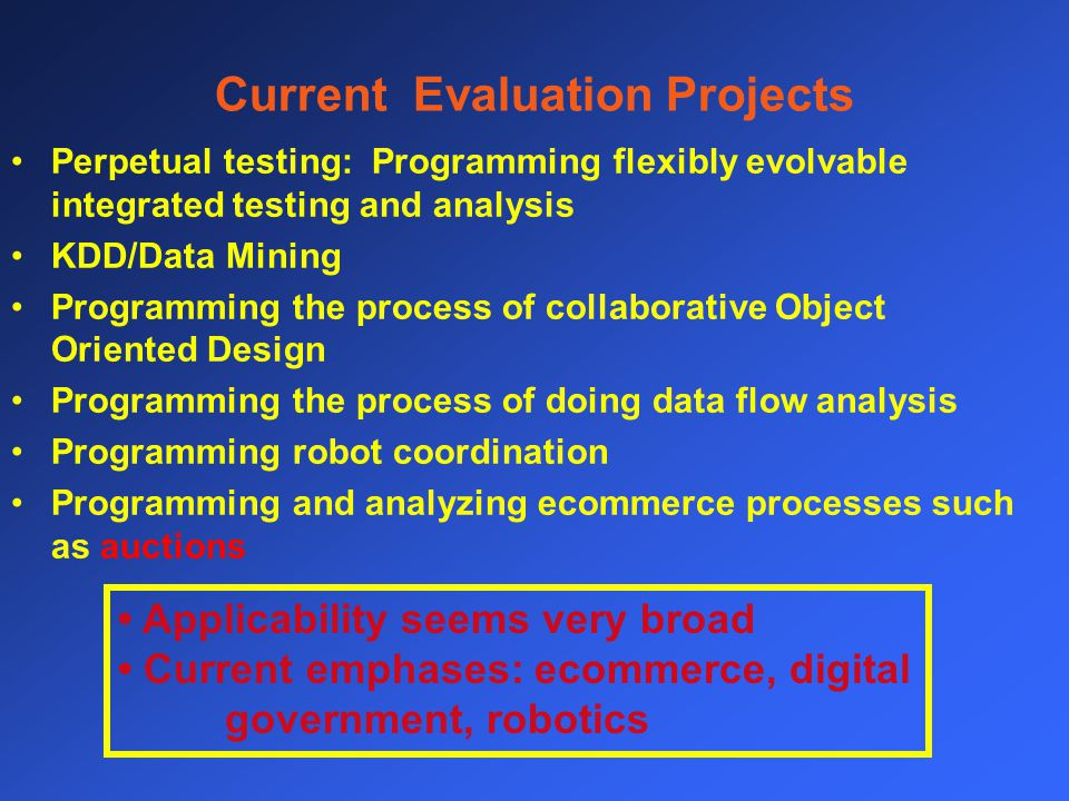 Current Evaluation Projects Perpetual testing: Programming flexibly evolvable integrated testing and analysis KDD/Data Mining Programming the process of collaborative Object Oriented Design Programming the process of doing data flow analysis Programming robot coordination Programming and analyzing ecommerce processes such as auctions Applicability seems very broad Current emphases: ecommerce, digital government, robotics