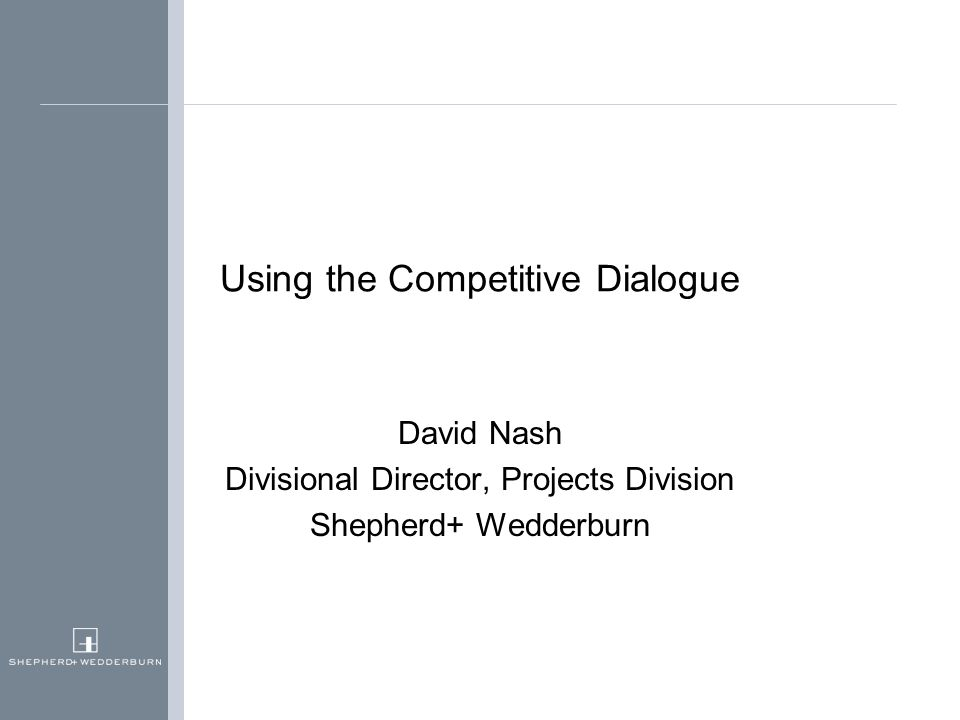 Using the Competitive Dialogue David Nash Divisional Director, Projects Division Shepherd+ Wedderburn