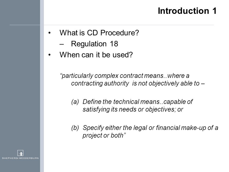 "Introduction 1 What is CD Procedure? –Regulation 18 When can it be used? ""particularly complex contract means..where a contracting authority is not ob"