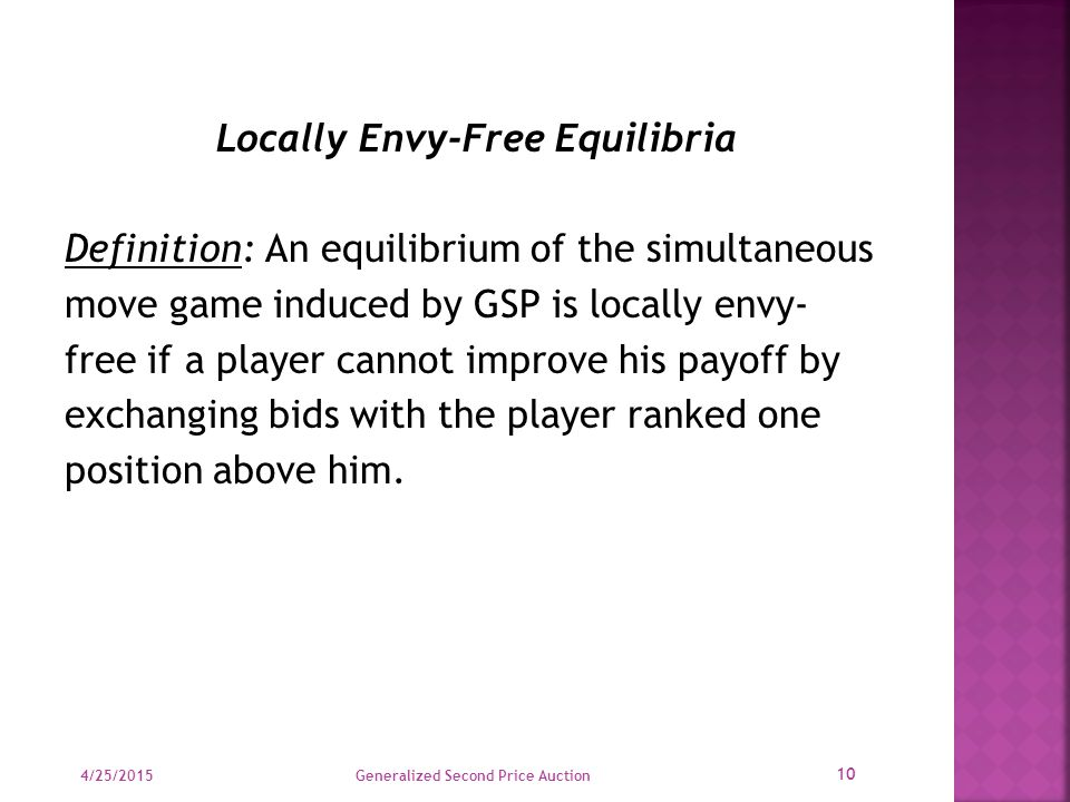 Locally Envy-Free Equilibria Definition: An equilibrium of the simultaneous move game induced by GSP is locally envy- free if a player cannot improve his payoff by exchanging bids with the player ranked one position above him.