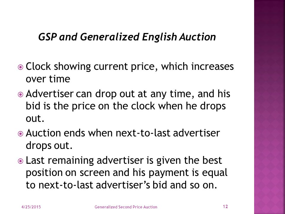 GSP and Generalized English Auction  Clock showing current price, which increases over time  Advertiser can drop out at any time, and his bid is the price on the clock when he drops out.