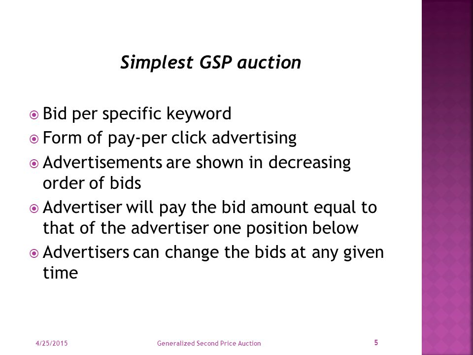 Simplest GSP auction  Bid per specific keyword  Form of pay-per click advertising  Advertisements are shown in decreasing order of bids  Advertiser will pay the bid amount equal to that of the advertiser one position below  Advertisers can change the bids at any given time 4/25/2015 5 Generalized Second Price Auction