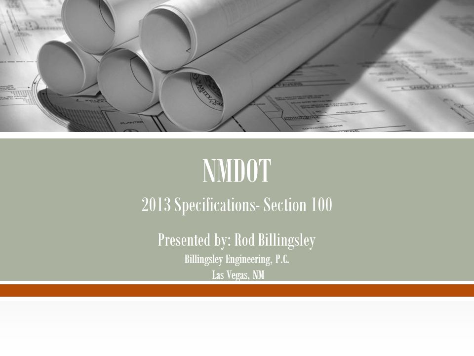 NMDOT 2013 Specifications- Section 100 Presented by: Rod Billingsley Billingsley Engineering, P.C.