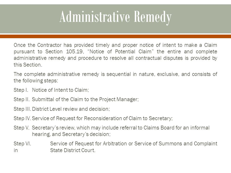 Administrative Remedy Once the Contractor has provided timely and proper notice of intent to make a Claim pursuant to Section 105.19, Notice of Potential Claim the entire and complete administrative remedy and procedure to resolve all contractual disputes is provided by this Section.