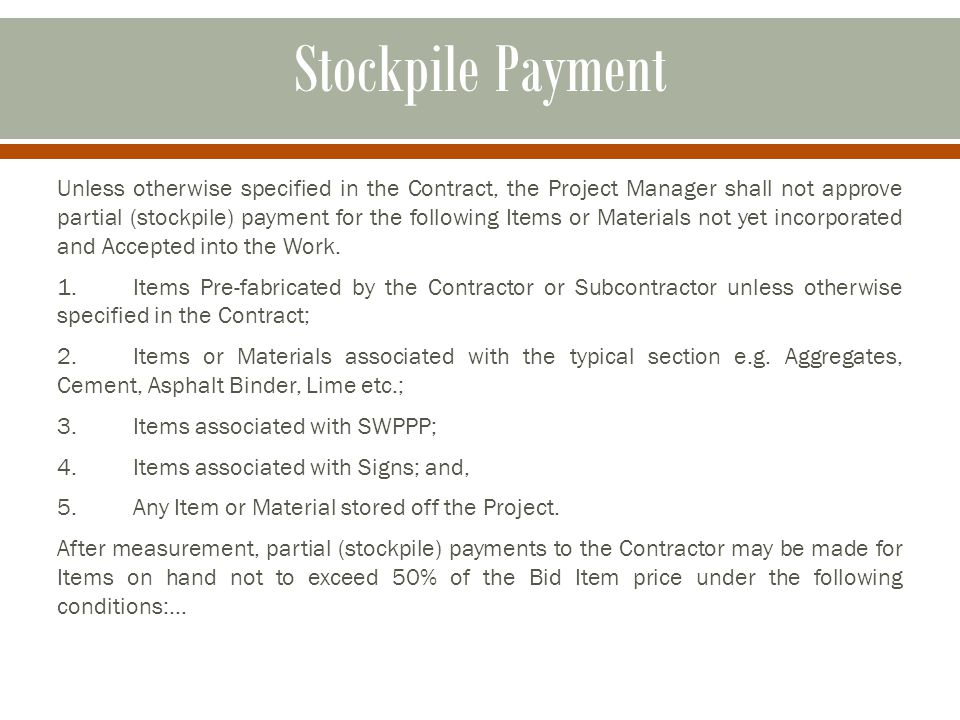 Stockpile Payment Unless otherwise specified in the Contract, the Project Manager shall not approve partial (stockpile) payment for the following Items or Materials not yet incorporated and Accepted into the Work.