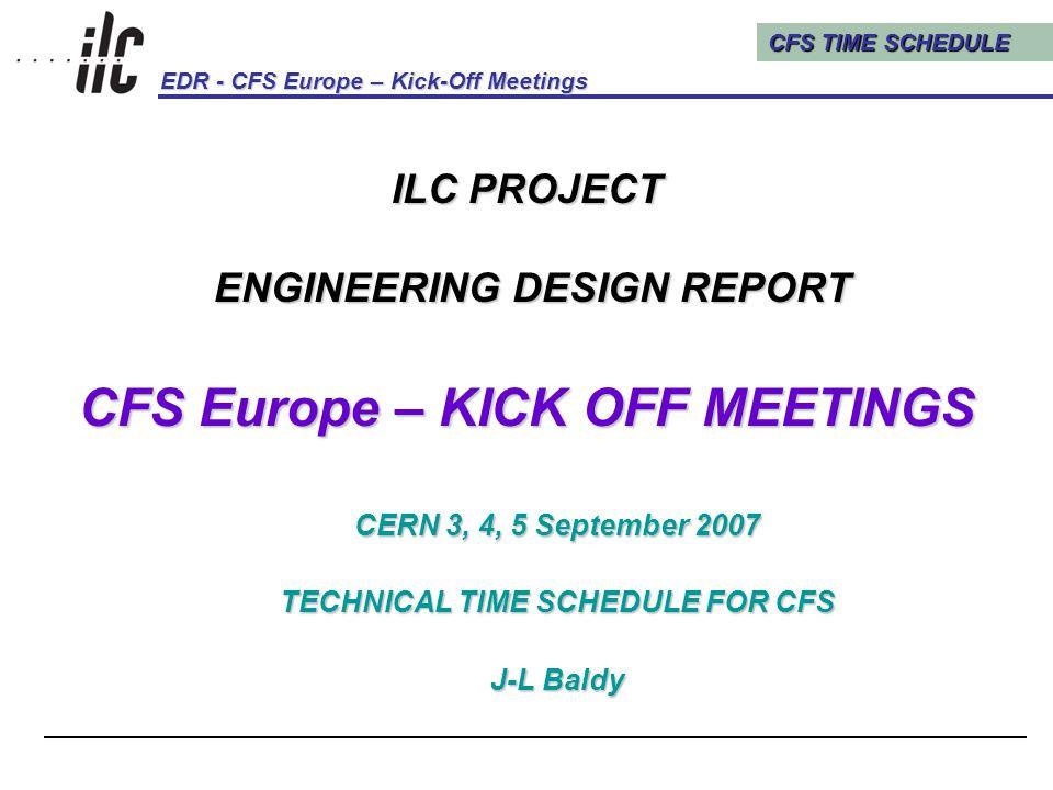 CFS TIME SCHEDULE EDR - CFS Europe – Kick-Off Meetings Kick-Off Meetings, CERN, 3, 4, 5 September 200712 7.