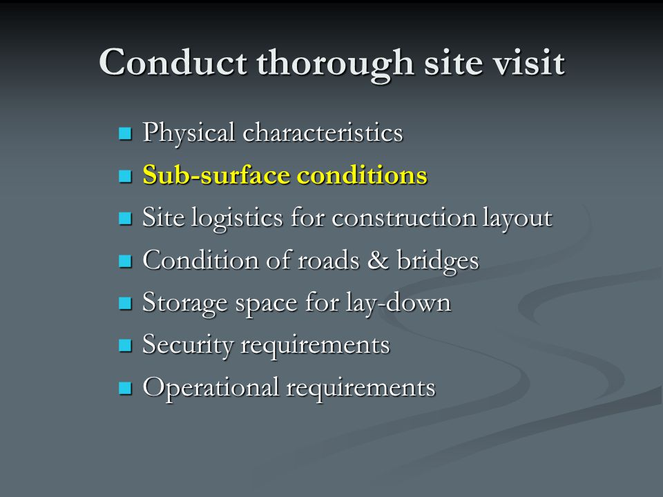 Conduct thorough site visit Physical characteristics Physical characteristics Sub-surface conditions Sub-surface conditions Site logistics for constru