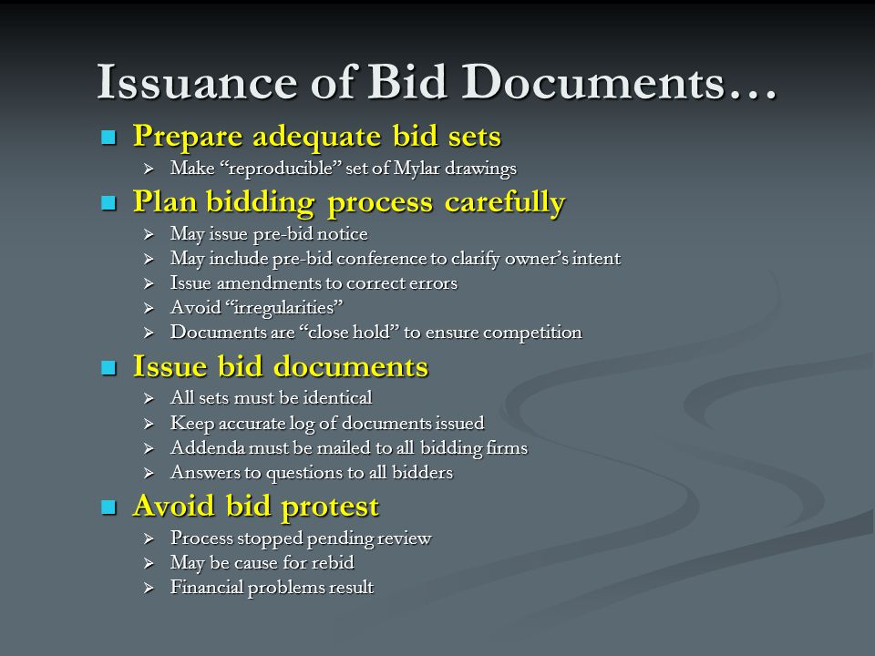 Issuance of Bid Documents… Prepare adequate bid sets Prepare adequate bid sets  Make reproducible set of Mylar drawings Plan bidding process carefully Plan bidding process carefully  May issue pre-bid notice  May include pre-bid conference to clarify owner's intent  Issue amendments to correct errors  Avoid irregularities  Documents are close hold to ensure competition Issue bid documents Issue bid documents  All sets must be identical  Keep accurate log of documents issued  Addenda must be mailed to all bidding firms  Answers to questions to all bidders Avoid bid protest Avoid bid protest  Process stopped pending review  May be cause for rebid  Financial problems result