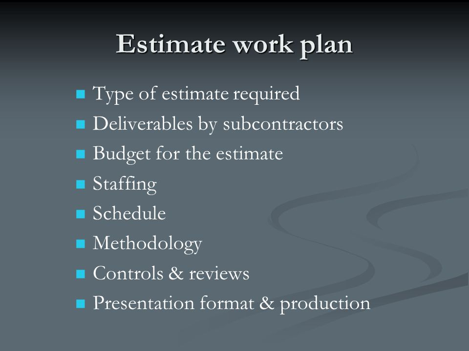 Estimate work plan Type of estimate required Deliverables by subcontractors Budget for the estimate Staffing Schedule Methodology Controls & reviews P