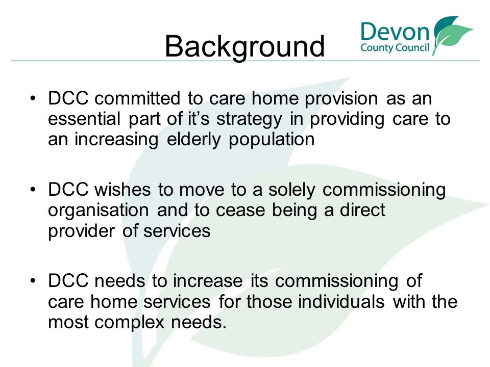 Background DCC committed to care home provision as an essential part of it's strategy in providing care to an increasing elderly population DCC wishes to move to a solely commissioning organisation and to cease being a direct provider of services DCC needs to increase its commissioning of care home services for those individuals with the most complex needs.