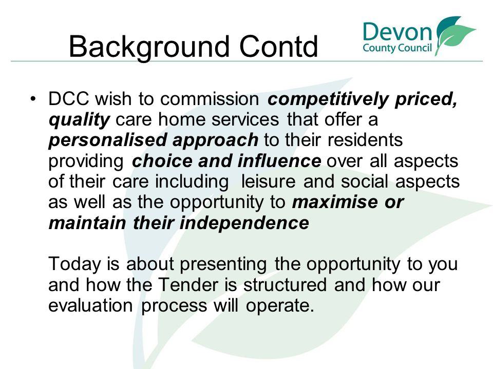 Background Contd DCC wish to commission competitively priced, quality care home services that offer a personalised approach to their residents providing choice and influence over all aspects of their care including leisure and social aspects as well as the opportunity to maximise or maintain their independence Today is about presenting the opportunity to you and how the Tender is structured and how our evaluation process will operate.